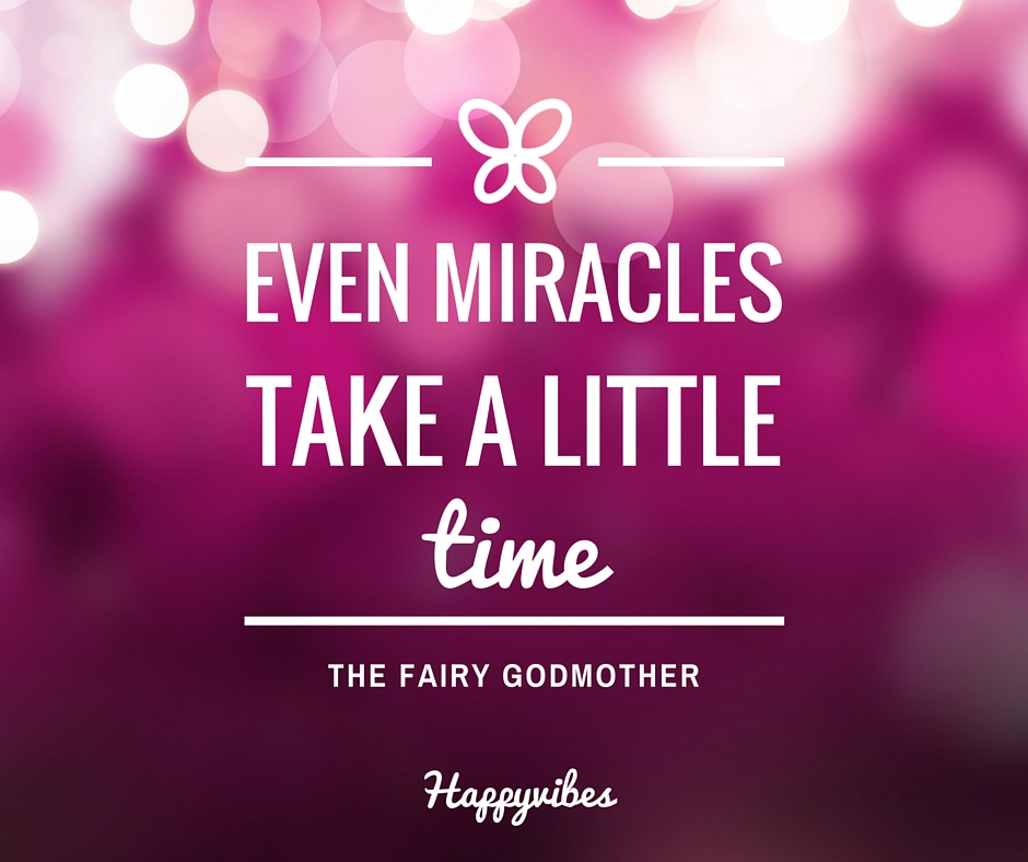 Even miracles take a little time - the fairy godmother