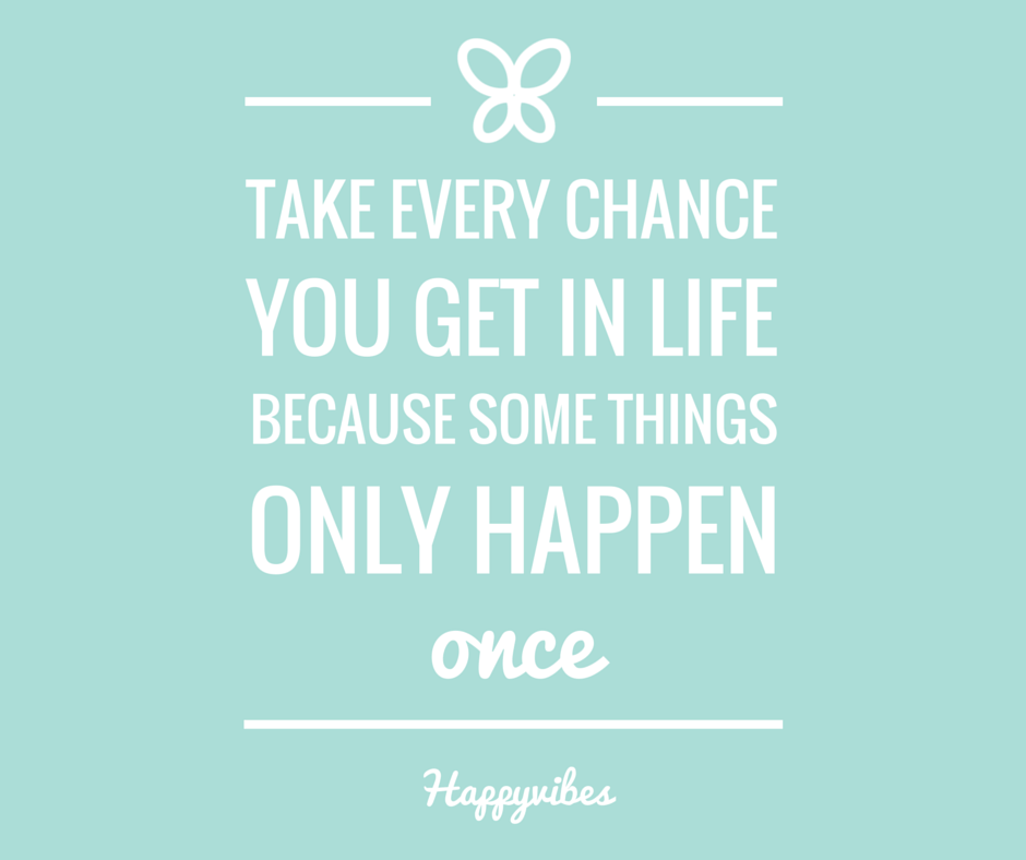 Take every chance you get in life, because some thing only happen once